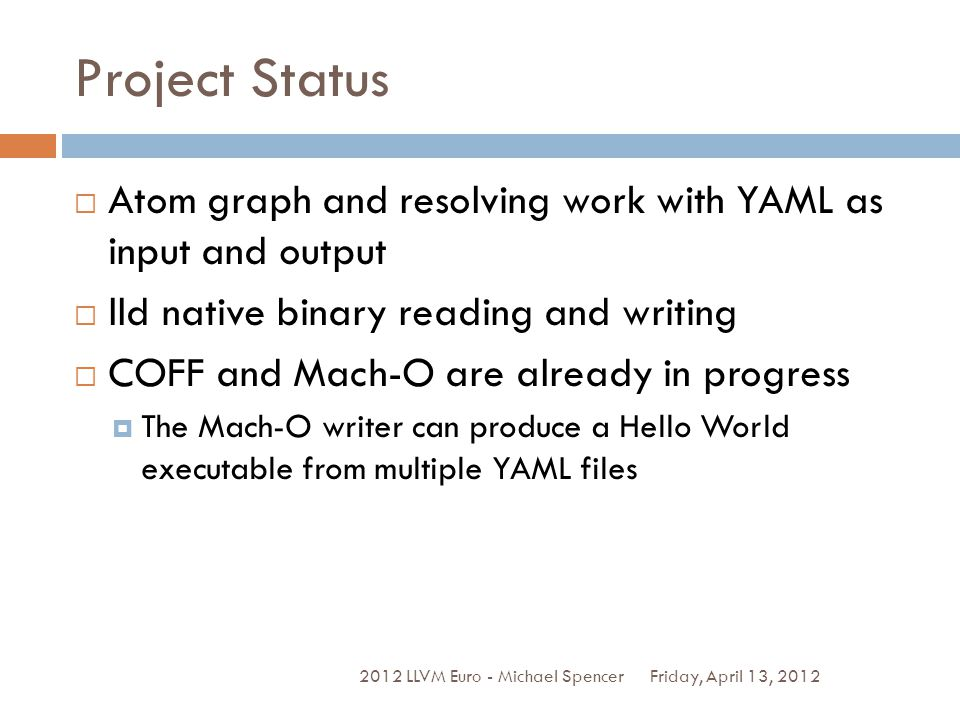 Project Status Friday, April 13, 2012 2012 LLVM Euro - Michael Spencer Atom graph and resolving work with YAML as input and output lld native binary reading and writing COFF and Mach-O are already in progress The Mach-O writer can produce a Hello World executable from multiple YAML files