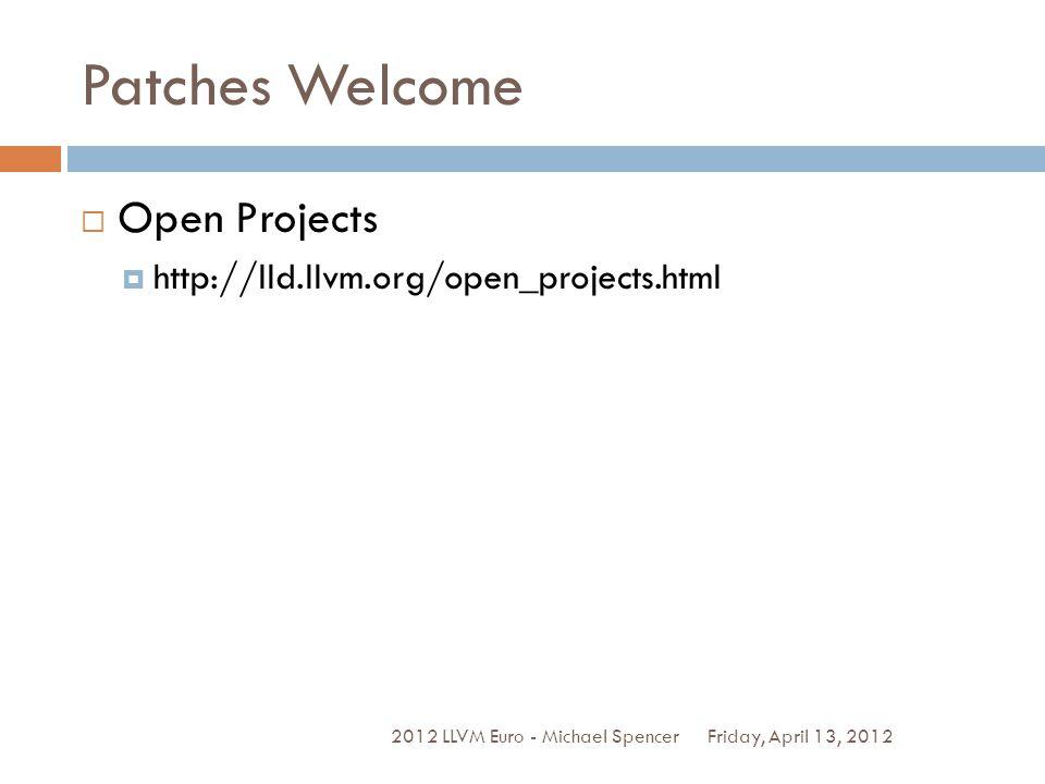 Patches Welcome Friday, April 13, 2012 2012 LLVM Euro - Michael Spencer Open Projects http://lld.llvm.org/open_projects.html