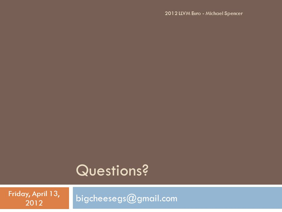 Questions? bigcheesegs@gmail.com Friday, April 13, 2012 2012 LLVM Euro - Michael Spencer