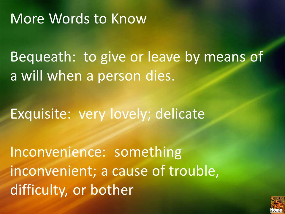 More Words to Know Bequeath: to give or leave by means of a will when a person dies. Exquisite: very lovely; delicate Inconvenience: something inconve