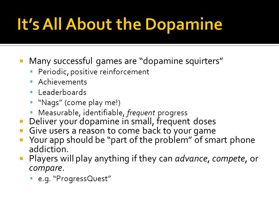 Many successful games are dopamine squirters Periodic, positive reinforcement Achievements Leaderboards Nags (come play me!) Measurable, identifiable, frequent progress Deliver your dopamine in small, frequent doses Give users a reason to come back to your game Your app should be part of the problem of smart phone addiction.