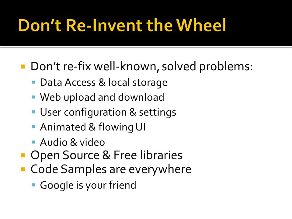 Dont re-fix well-known, solved problems: Data Access & local storage Web upload and download User configuration & settings Animated & flowing UI Audio & video Open Source & Free libraries Code Samples are everywhere Google is your friend