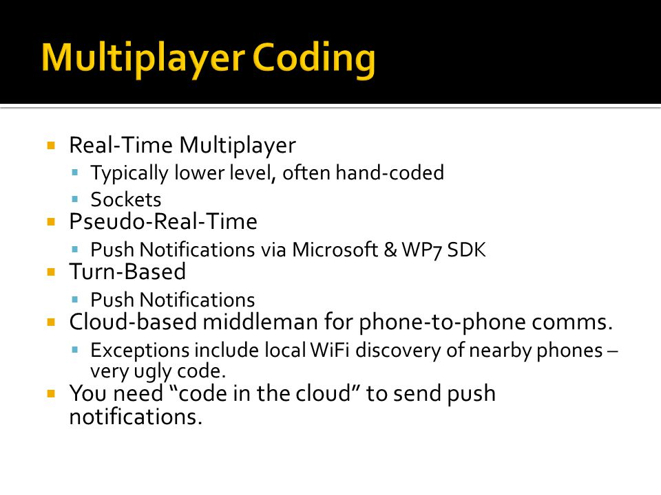 Real-Time Multiplayer Typically lower level, often hand-coded Sockets Pseudo-Real-Time Push Notifications via Microsoft & WP7 SDK Turn-Based Push Notifications Cloud-based middleman for phone-to-phone comms.