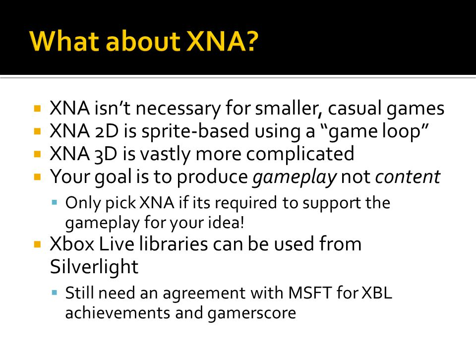 XNA isnt necessary for smaller, casual games XNA 2D is sprite-based using a game loop XNA 3D is vastly more complicated Your goal is to produce gameplay not content Only pick XNA if its required to support the gameplay for your idea.