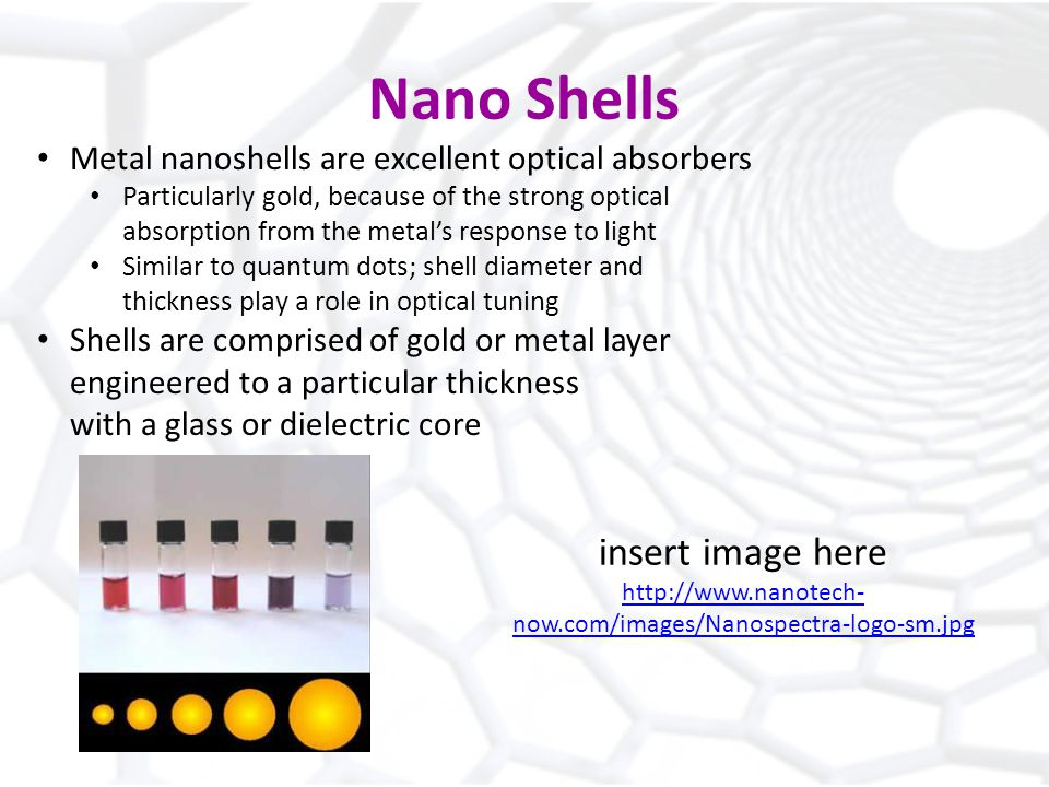 Nano Shells Metal nanoshells are excellent optical absorbers Particularly gold, because of the strong optical absorption from the metals response to light Similar to quantum dots; shell diameter and thickness play a role in optical tuning Shells are comprised of gold or metal layer engineered to a particular thickness with a glass or dielectric core insert image here   now.com/images/Nanospectra-logo-sm.jpg