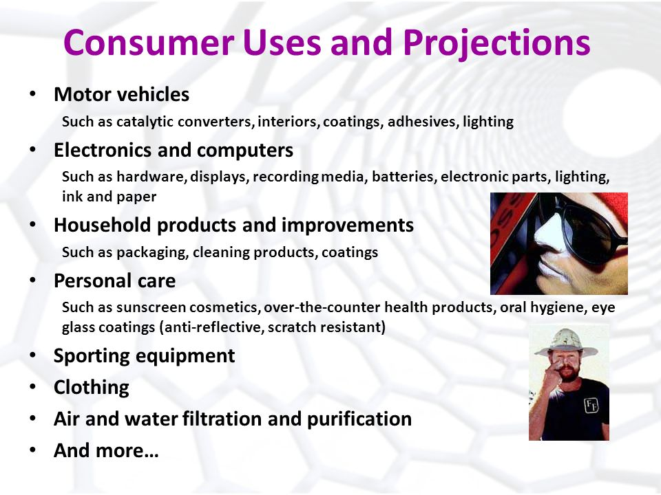 Consumer Uses and Projections Motor vehicles Such as catalytic converters, interiors, coatings, adhesives, lighting Electronics and computers Such as hardware, displays, recording media, batteries, electronic parts, lighting, ink and paper Household products and improvements Such as packaging, cleaning products, coatings Personal care Such as sunscreen cosmetics, over-the-counter health products, oral hygiene, eye glass coatings (anti-reflective, scratch resistant) Sporting equipment Clothing Air and water filtration and purification And more…