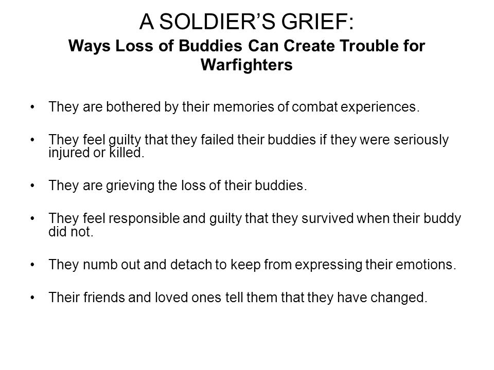 A SOLDIERS GRIEF: Ways Loss of Buddies Can Create Trouble for Warfighters They are bothered by their memories of combat experiences.
