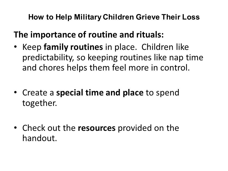 How to Help Military Children Grieve Their Loss The importance of routine and rituals: Keep family routines in place.