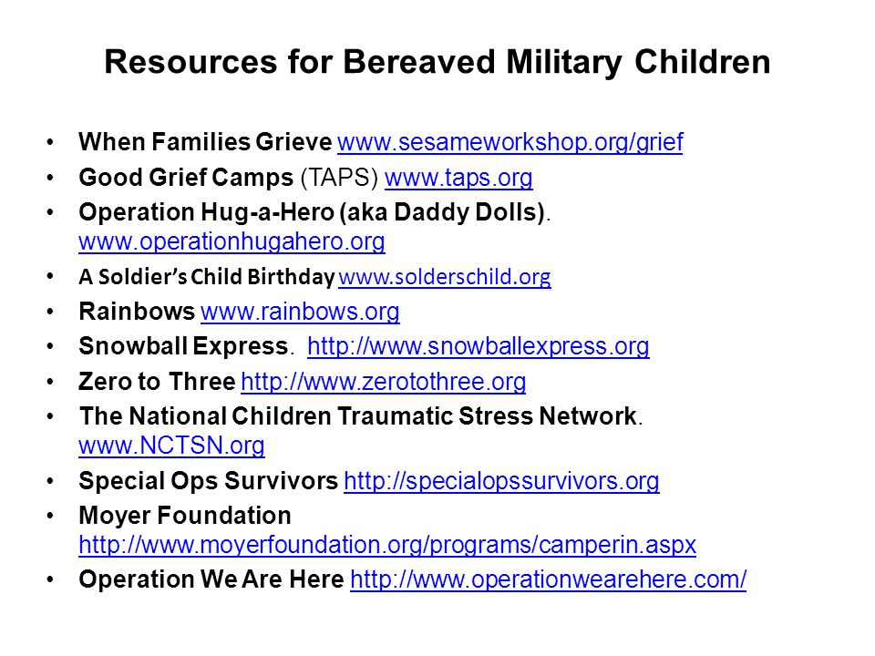 Resources for Bereaved Military Children When Families Grieve www.sesameworkshop.org/griefwww.sesameworkshop.org/grief Good Grief Camps (TAPS) www.taps.orgwww.taps.org Operation Hug-a-Hero (aka Daddy Dolls).