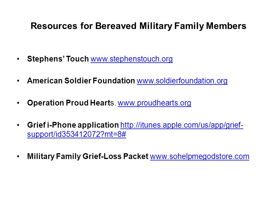 Resources for Bereaved Military Family Members Stephens Touch www.stephenstouch.orgwww.stephenstouch.org American Soldier Foundation www.soldierfoundation.orgwww.soldierfoundation.org Operation Proud Hearts.