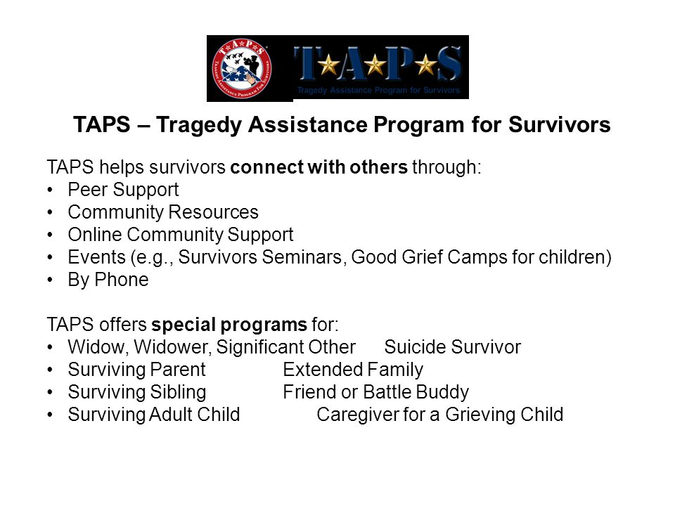 TAPS helps survivors connect with others through: Peer Support Community Resources Online Community Support Events (e.g., Survivors Seminars, Good Grief Camps for children) By Phone TAPS offers special programs for: Widow, Widower, Significant OtherSuicide Survivor Surviving ParentExtended Family Surviving SiblingFriend or Battle Buddy Surviving Adult ChildCaregiver for a Grieving Child TAPS – Tragedy Assistance Program for Survivors