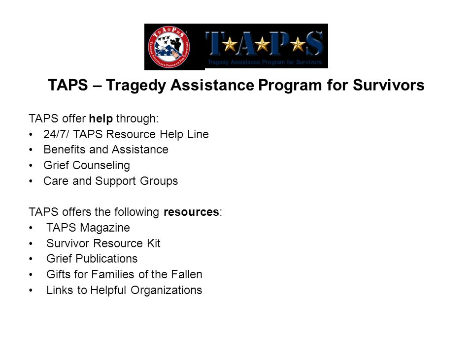 TAPS offer help through: 24/7/ TAPS Resource Help Line Benefits and Assistance Grief Counseling Care and Support Groups TAPS offers the following resources: TAPS Magazine Survivor Resource Kit Grief Publications Gifts for Families of the Fallen Links to Helpful Organizations TAPS – Tragedy Assistance Program for Survivors