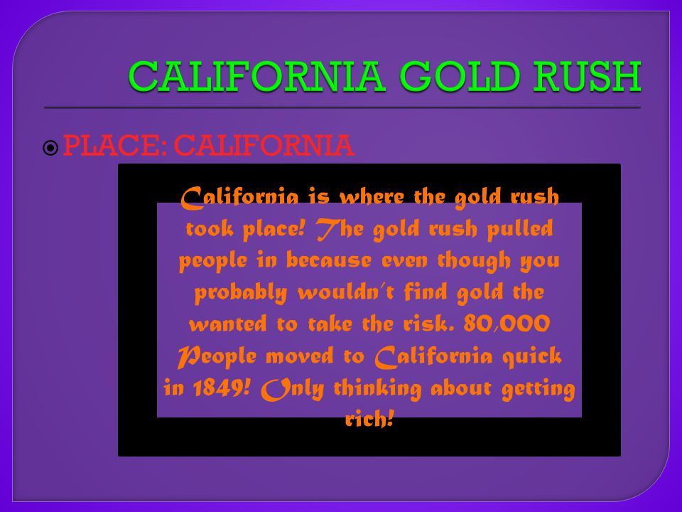 PLACE: CALIFORNIA California is where the gold rush took place.