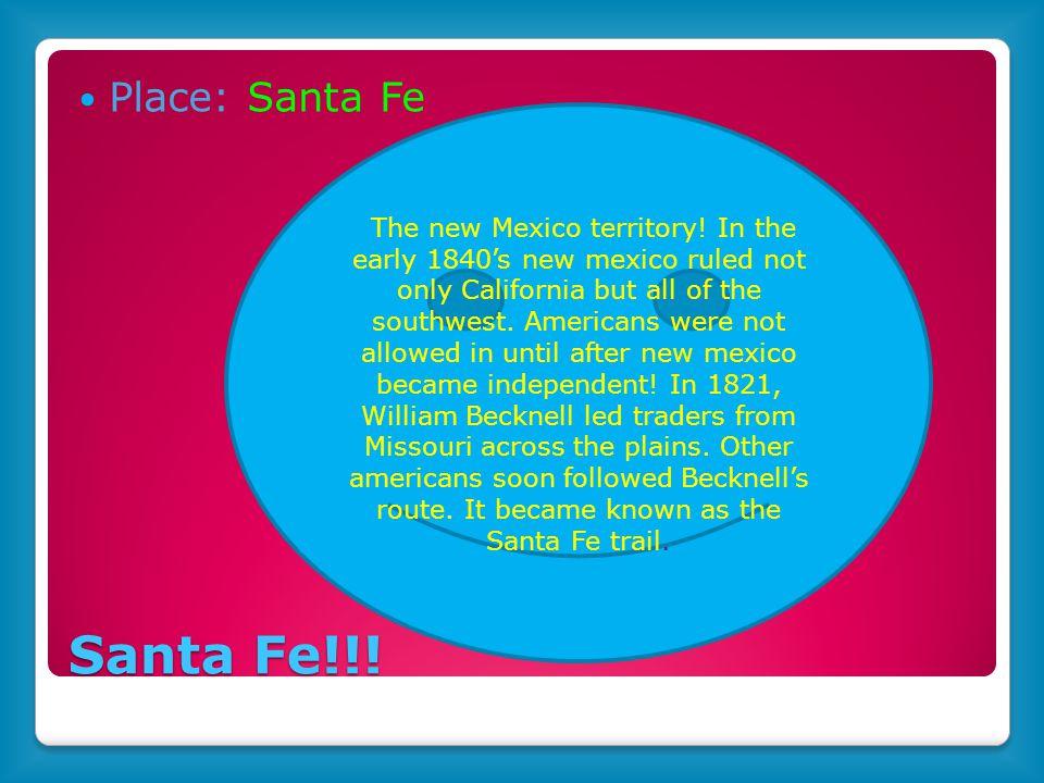 Santa Fe!!. Place: Santa Fe The new Mexico territory.