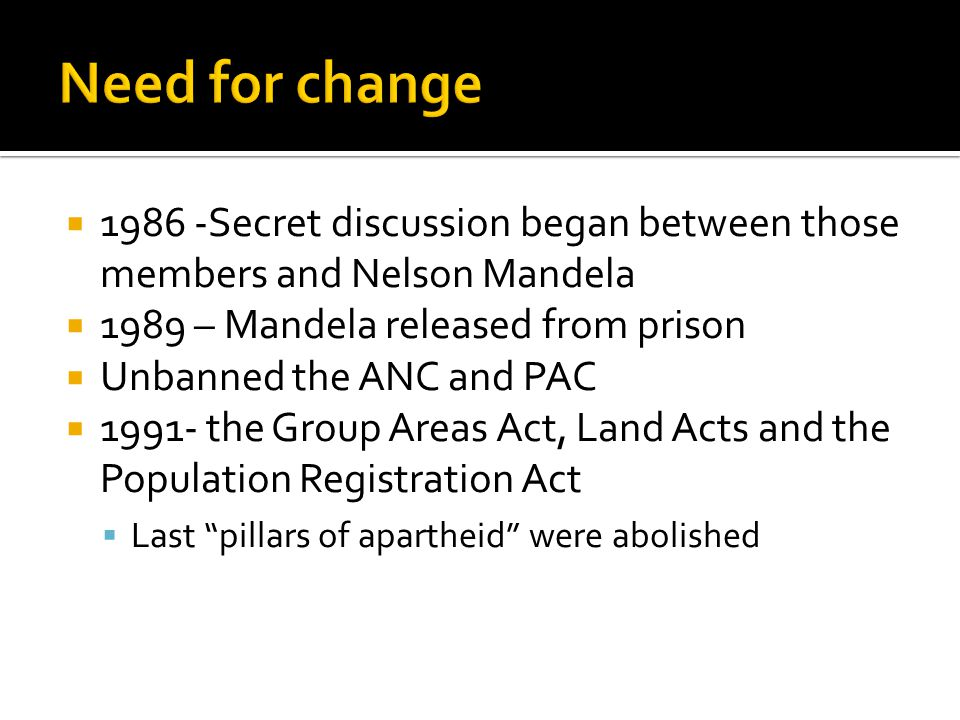 1986 -Secret discussion began between those members and Nelson Mandela 1989 – Mandela released from prison Unbanned the ANC and PAC 1991- the Group Areas Act, Land Acts and the Population Registration Act Last pillars of apartheid were abolished