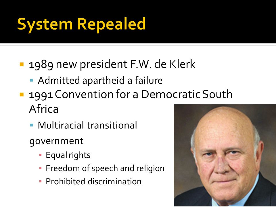 1989 new president F.W. de Klerk Admitted apartheid a failure 1991 Convention for a Democratic South Africa Multiracial transitional government Equal