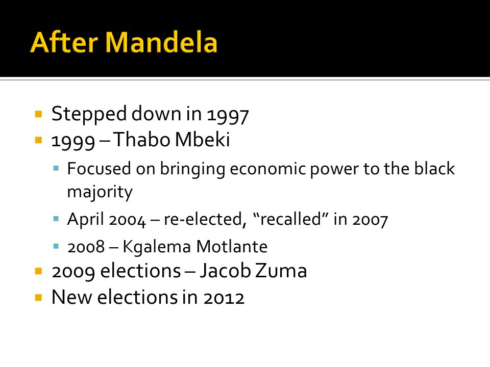 Stepped down in 1997 1999 – Thabo Mbeki Focused on bringing economic power to the black majority April 2004 – re-elected, recalled in 2007 2008 – Kgalema Motlante 2009 elections – Jacob Zuma New elections in 2012