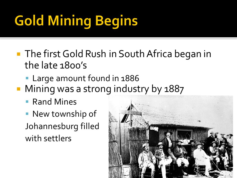 The first Gold Rush in South Africa began in the late 1800s Large amount found in 1886 Mining was a strong industry by 1887 Rand Mines New township of Johannesburg filled with settlers