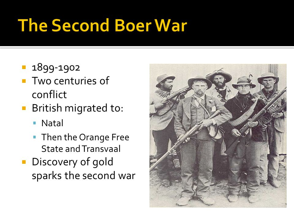 1899-1902 Two centuries of conflict British migrated to: Natal Then the Orange Free State and Transvaal Discovery of gold sparks the second war