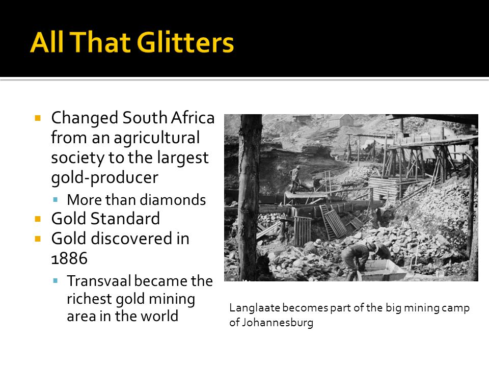 Changed South Africa from an agricultural society to the largest gold-producer More than diamonds Gold Standard Gold discovered in 1886 Transvaal became the richest gold mining area in the world Langlaate becomes part of the big mining camp of Johannesburg