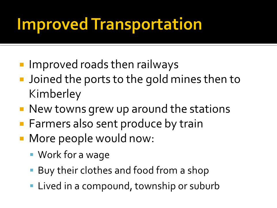 Improved roads then railways Joined the ports to the gold mines then to Kimberley New towns grew up around the stations Farmers also sent produce by t