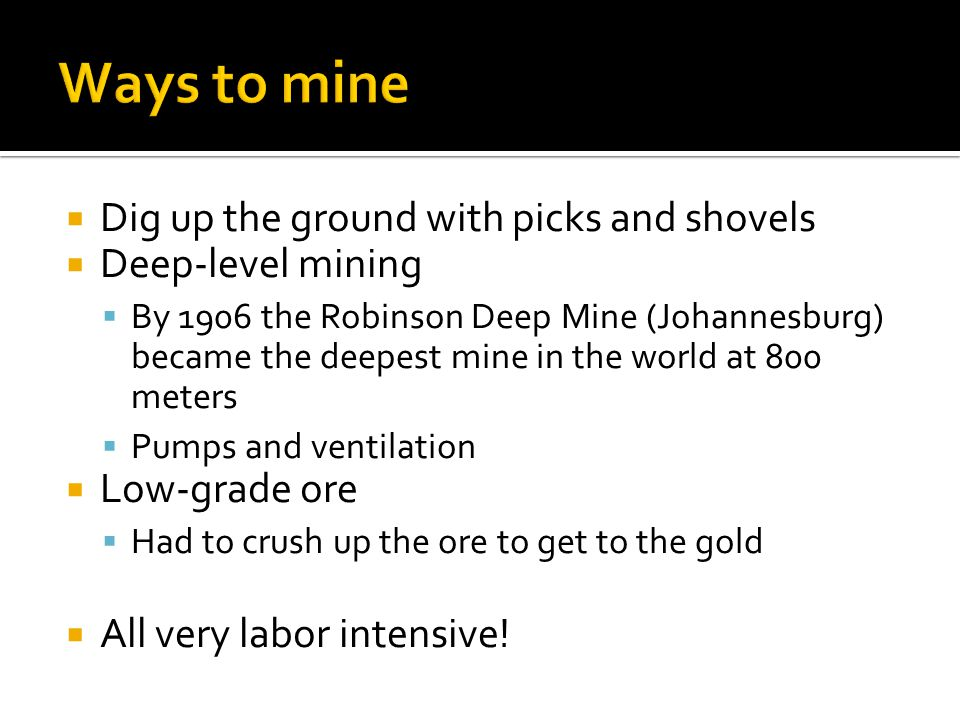 Dig up the ground with picks and shovels Deep-level mining By 1906 the Robinson Deep Mine (Johannesburg) became the deepest mine in the world at 800 m