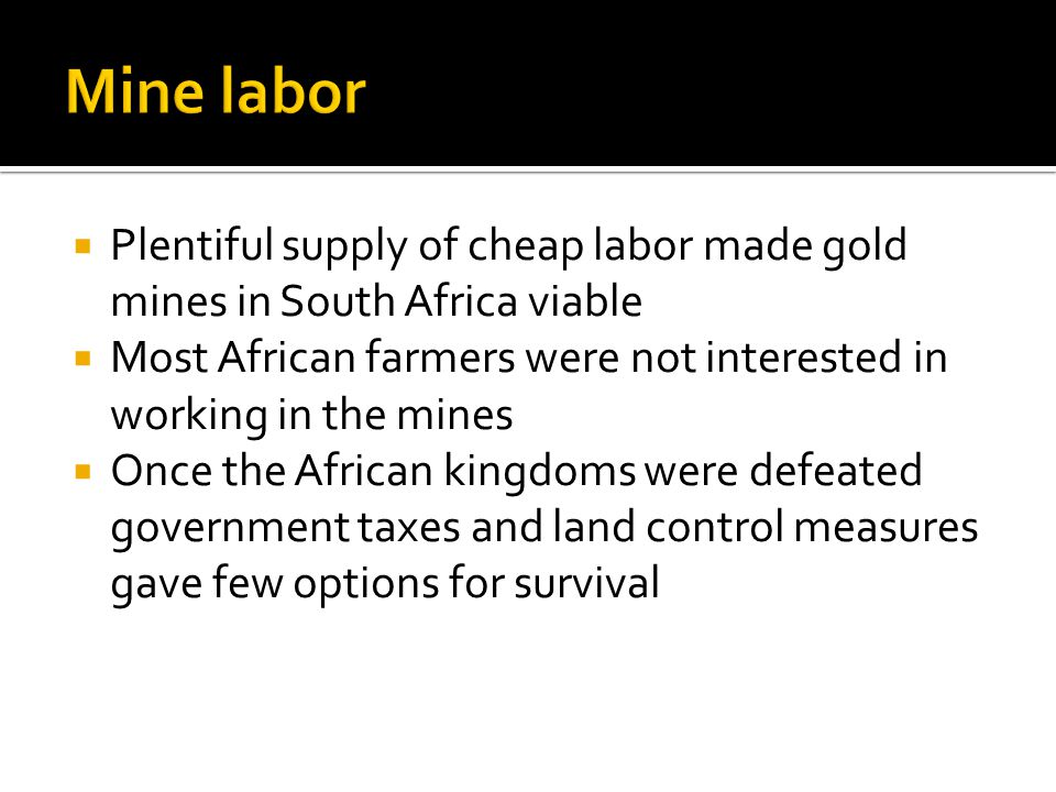 Plentiful supply of cheap labor made gold mines in South Africa viable Most African farmers were not interested in working in the mines Once the Afric