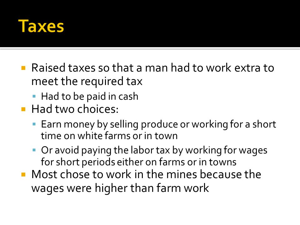 Raised taxes so that a man had to work extra to meet the required tax Had to be paid in cash Had two choices: Earn money by selling produce or working
