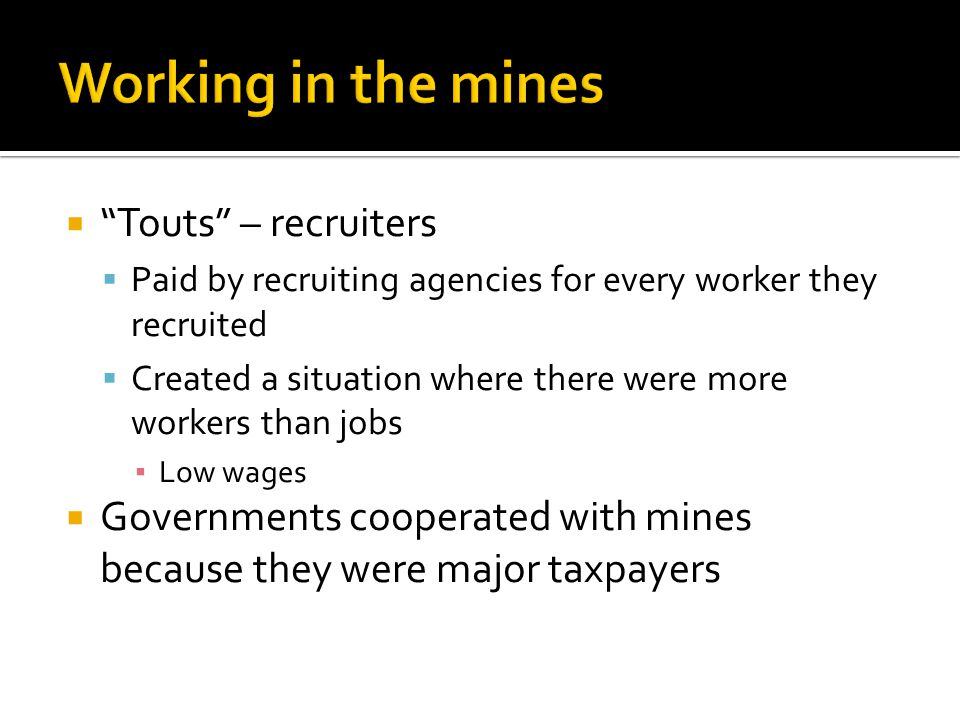 Touts – recruiters Paid by recruiting agencies for every worker they recruited Created a situation where there were more workers than jobs Low wages Governments cooperated with mines because they were major taxpayers