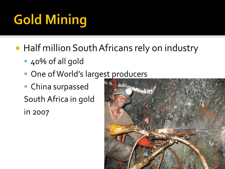 Half million South Africans rely on industry 40% of all gold One of Worlds largest producers China surpassed South Africa in gold in 2007