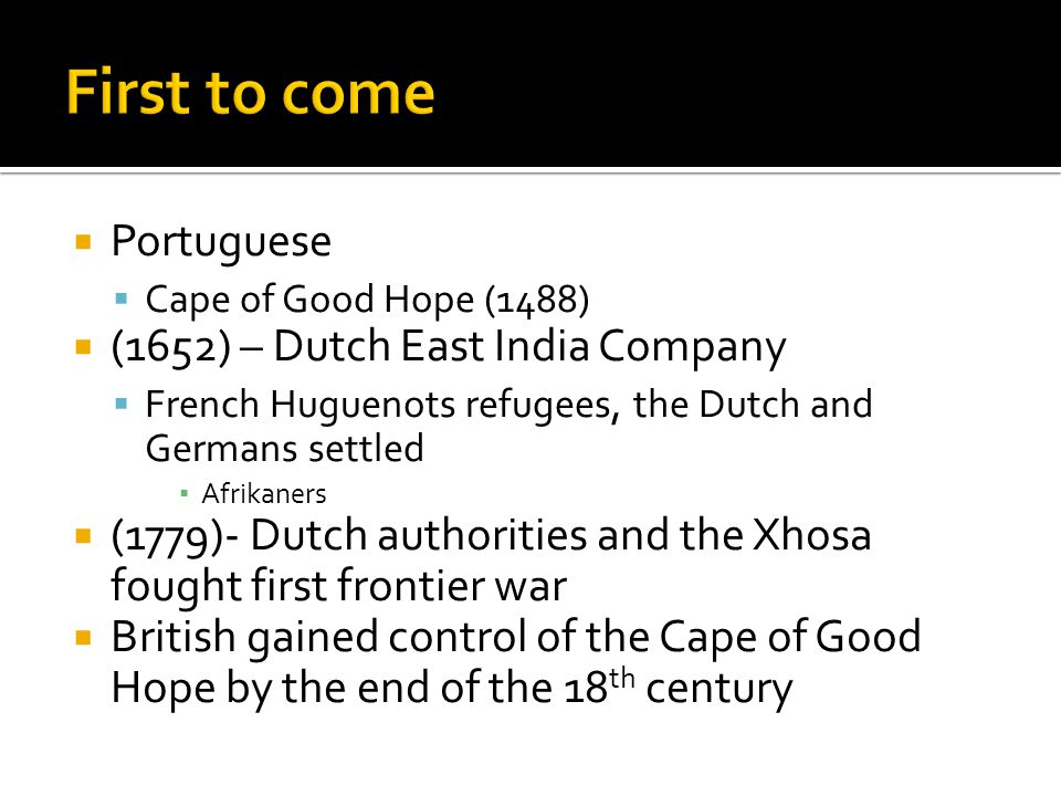 Portuguese Cape of Good Hope (1488) (1652) – Dutch East India Company French Huguenots refugees, the Dutch and Germans settled Afrikaners (1779)- Dutch authorities and the Xhosa fought first frontier war British gained control of the Cape of Good Hope by the end of the 18 th century