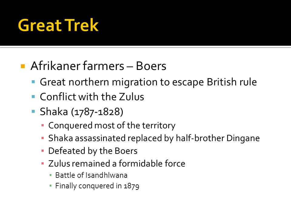 Afrikaner farmers – Boers Great northern migration to escape British rule Conflict with the Zulus Shaka (1787-1828) Conquered most of the territory Shaka assassinated replaced by half-brother Dingane Defeated by the Boers Zulus remained a formidable force Battle of Isandhlwana Finally conquered in 1879