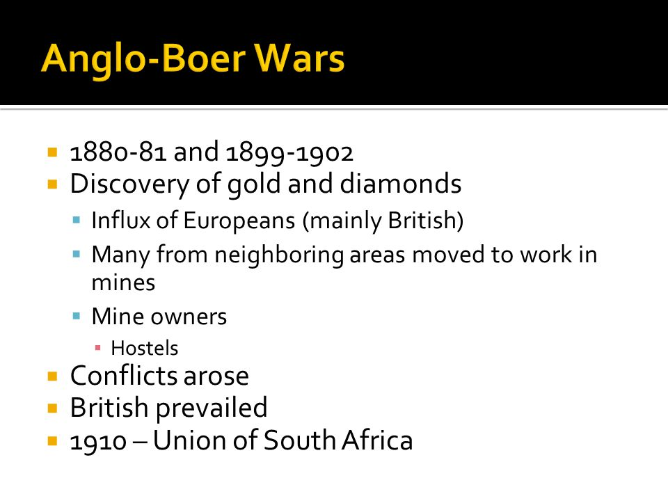 1880-81 and 1899-1902 Discovery of gold and diamonds Influx of Europeans (mainly British) Many from neighboring areas moved to work in mines Mine owners Hostels Conflicts arose British prevailed 1910 – Union of South Africa
