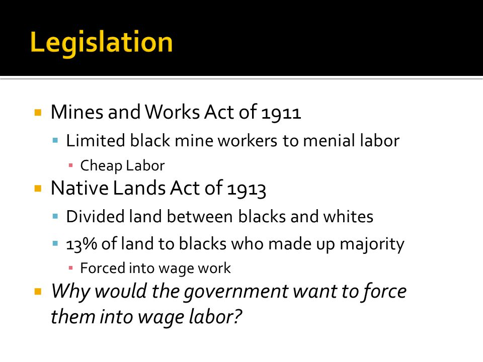 Mines and Works Act of 1911 Limited black mine workers to menial labor Cheap Labor Native Lands Act of 1913 Divided land between blacks and whites 13% of land to blacks who made up majority Forced into wage work Why would the government want to force them into wage labor