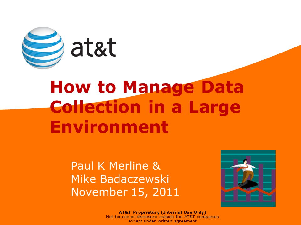 AT&T Proprietary (Internal Use Only) Not for use or disclosure outside the AT&T companies except under written agreement How to Manage Data Collection in a Large Environment Paul K Merline & Mike Badaczewski November 15, 2011