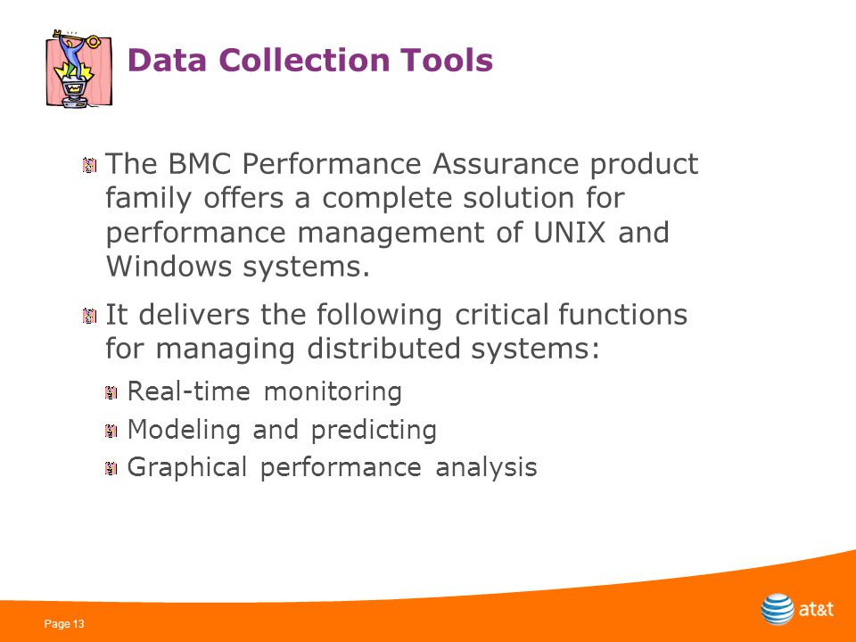 Page 13 Data Collection Tools The BMC Performance Assurance product family offers a complete solution for performance management of UNIX and Windows systems.