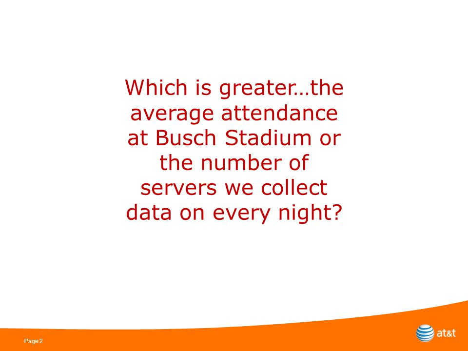 Page 2 Which is greater…the average attendance at Busch Stadium or the number of servers we collect data on every night