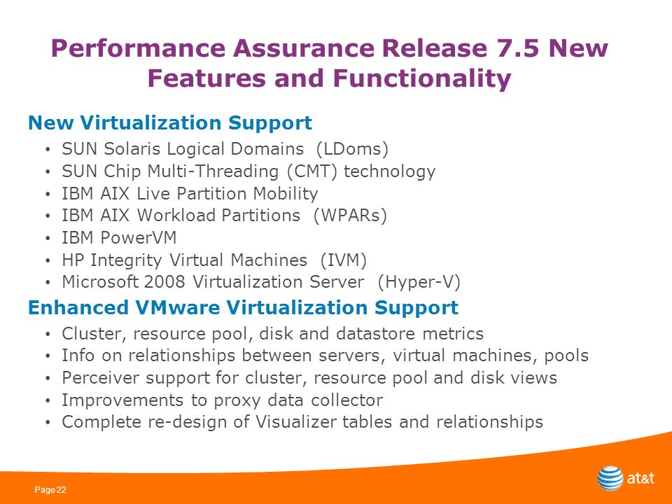 Page 22 Performance Assurance Release 7.5 New Features and Functionality New Virtualization Support SUN Solaris Logical Domains (LDoms) SUN Chip Multi-Threading (CMT) technology IBM AIX Live Partition Mobility IBM AIX Workload Partitions (WPARs) IBM PowerVM HP Integrity Virtual Machines (IVM) Microsoft 2008 Virtualization Server (Hyper-V) Enhanced VMware Virtualization Support Cluster, resource pool, disk and datastore metrics Info on relationships between servers, virtual machines, pools Perceiver support for cluster, resource pool and disk views Improvements to proxy data collector Complete re-design of Visualizer tables and relationships