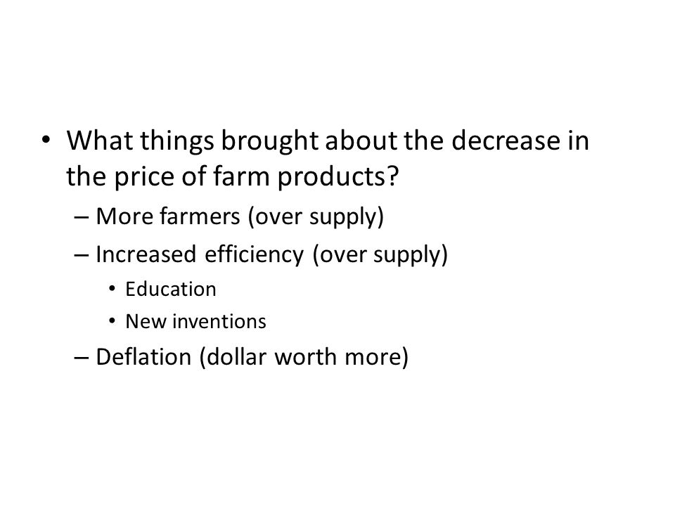 What things brought about the decrease in the price of farm products? – More farmers (over supply) – Increased efficiency (over supply) Education New