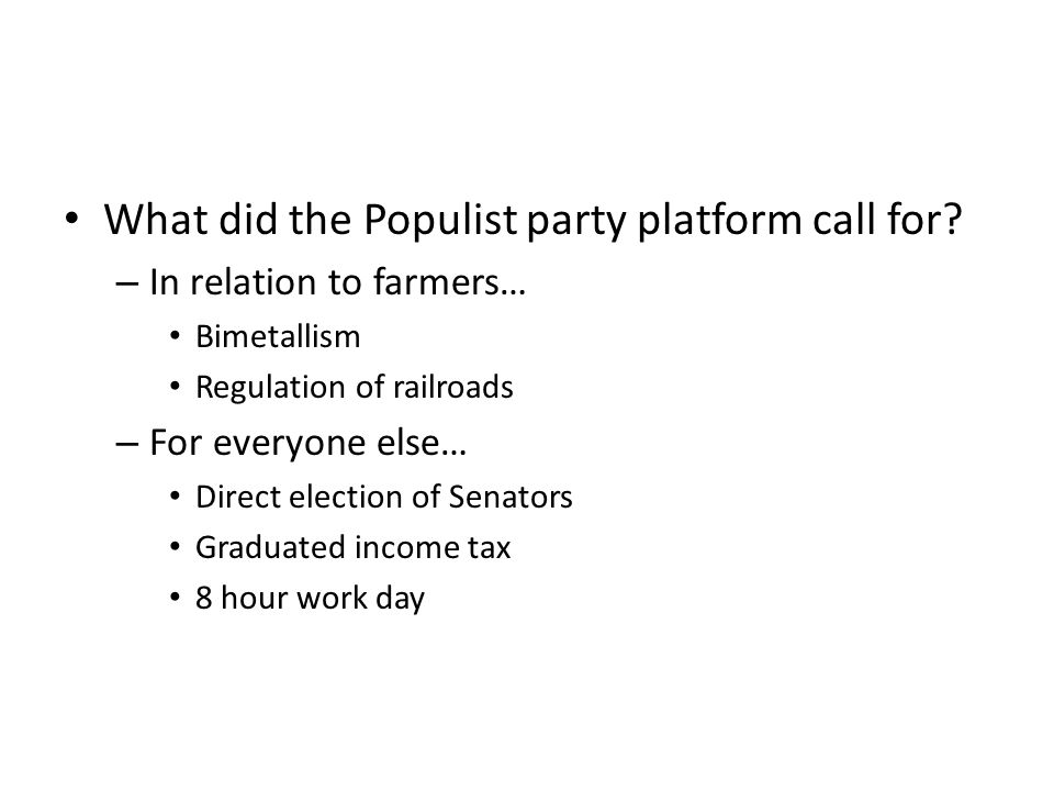 What did the Populist party platform call for? – In relation to farmers… Bimetallism Regulation of railroads – For everyone else… Direct election of S