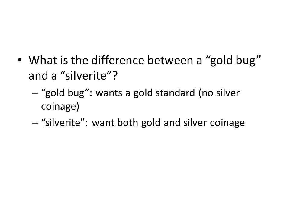 What is the difference between a gold bug and a silverite? – gold bug: wants a gold standard (no silver coinage) – silverite: want both gold and silve