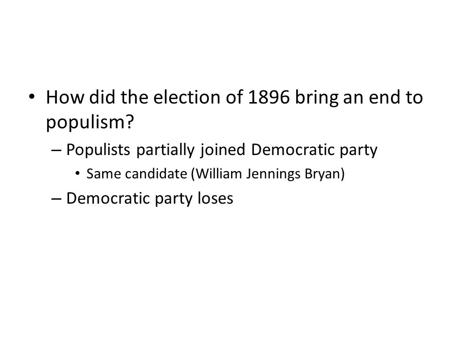 How did the election of 1896 bring an end to populism? – Populists partially joined Democratic party Same candidate (William Jennings Bryan) – Democra