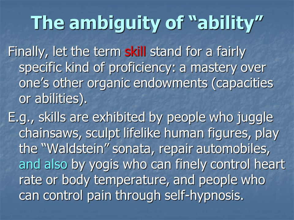 The ambiguity of ability Finally, let the term skill stand for a fairly specific kind of proficiency: a mastery over ones other organic endowments (capacities or abilities).