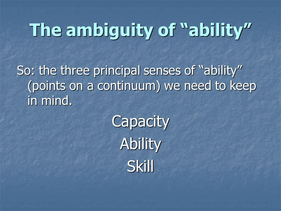 The ambiguity of ability So: the three principal senses of ability (points on a continuum) we need to keep in mind.