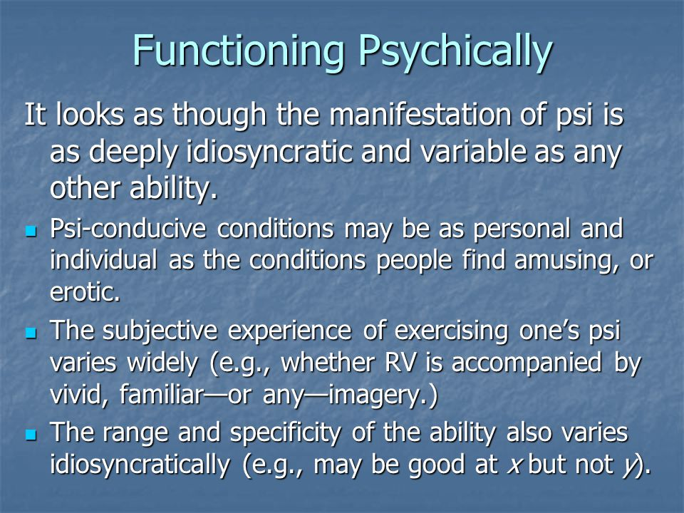 Functioning Psychically It looks as though the manifestation of psi is as deeply idiosyncratic and variable as any other ability.