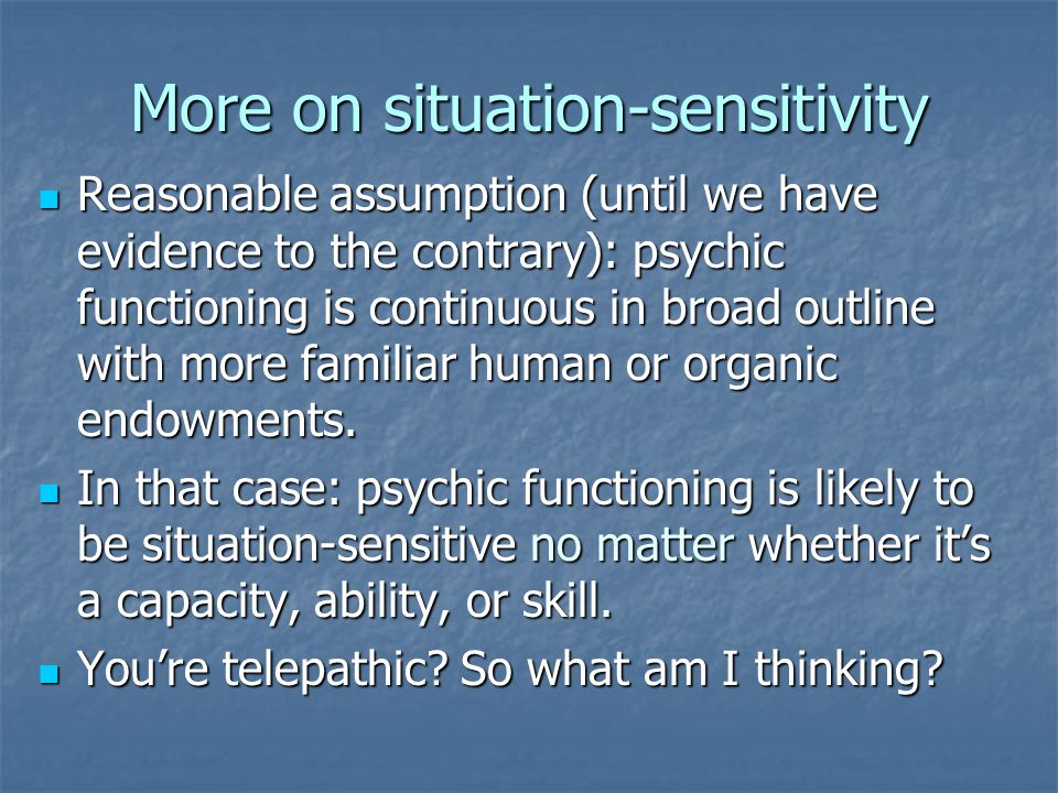 More on situation-sensitivity Reasonable assumption (until we have evidence to the contrary): psychic functioning is continuous in broad outline with more familiar human or organic endowments.