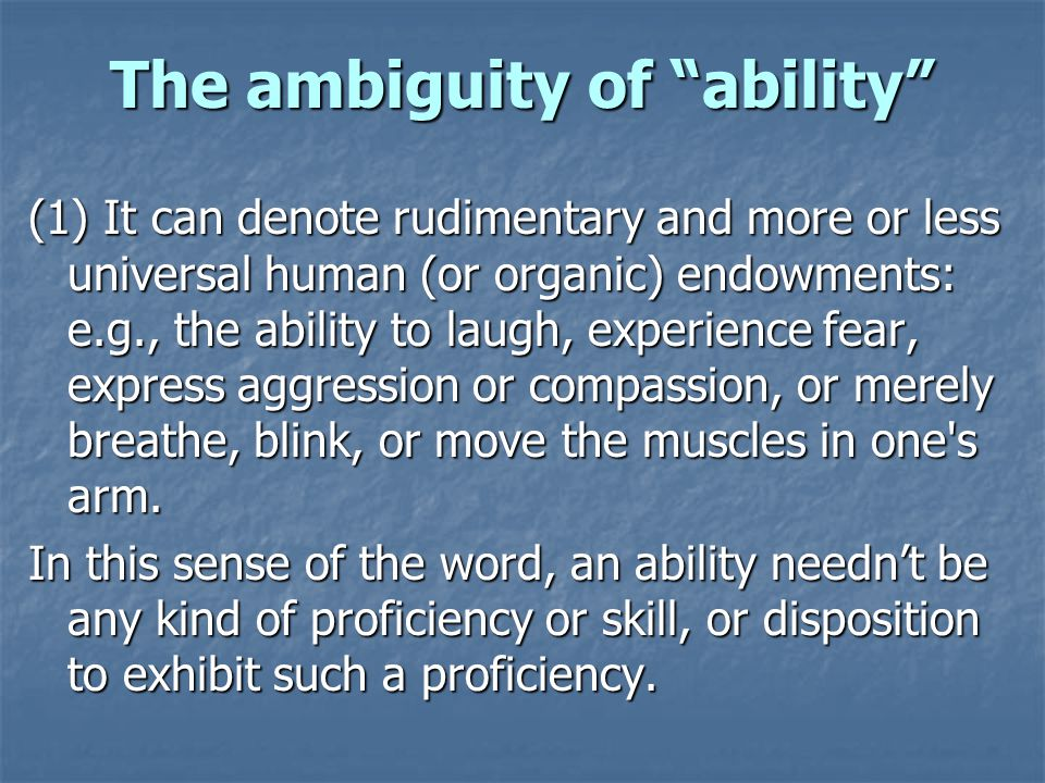 The ambiguity of ability (1) It can denote rudimentary and more or less universal human (or organic) endowments: e.g., the ability to laugh, experience fear, express aggression or compassion, or merely breathe, blink, or move the muscles in one s arm.