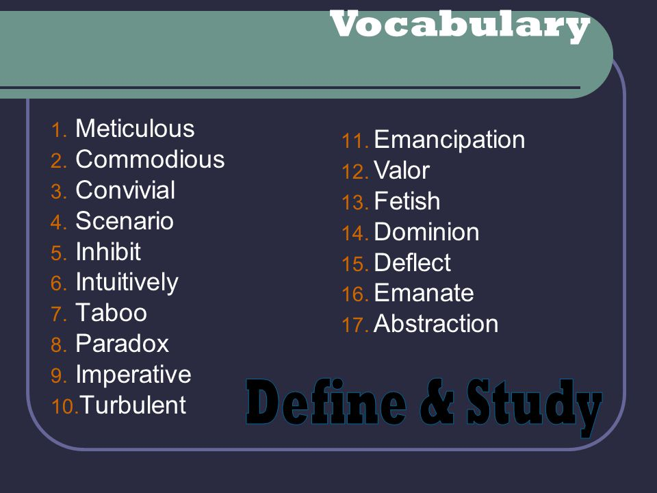 Vocabulary 11. Emancipation 12. Valor 13. Fetish 14. Dominion 15. Deflect 16. Emanate 17. Abstraction 1. Meticulous 2. Commodious 3. Convivial 4. Scen