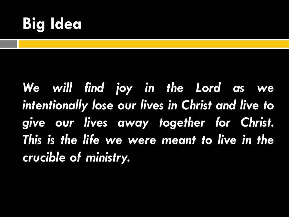 Big Idea We will find joy in the Lord as we intentionally lose our lives in Christ and live to give our lives away together for Christ.