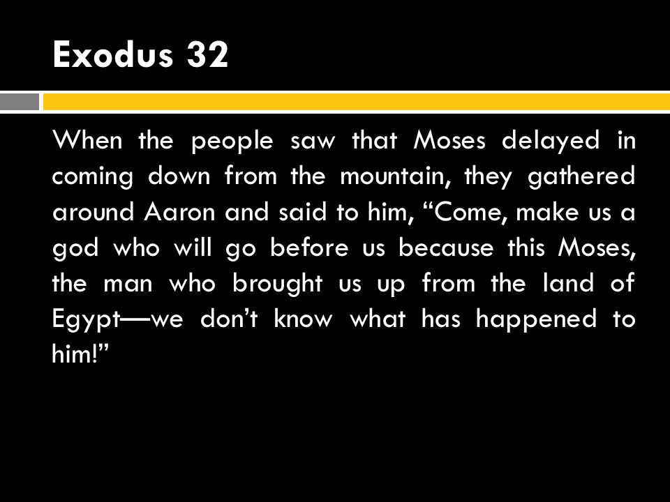 Exodus 32 When the people saw that Moses delayed in coming down from the mountain, they gathered around Aaron and said to him, Come, make us a god who will go before us because this Moses, the man who brought us up from the land of Egyptwe dont know what has happened to him!